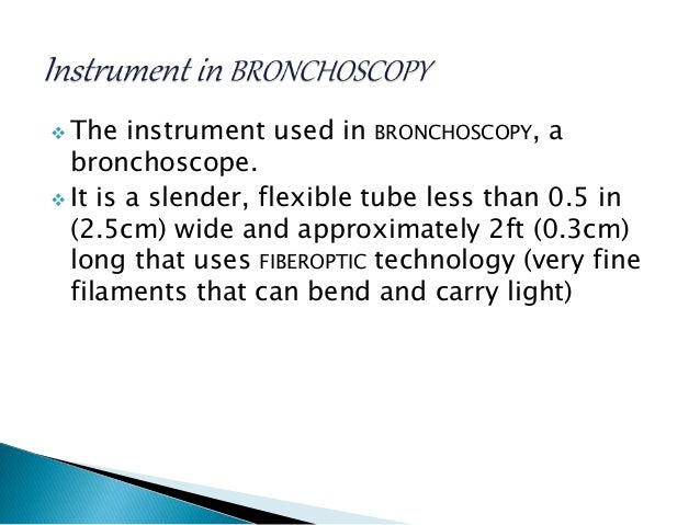  The instrument used in BRONCHOSCOPY, a bronchoscope.  It is a slender, flexible tube less than 0.5 in (2.5cm) wide and ...