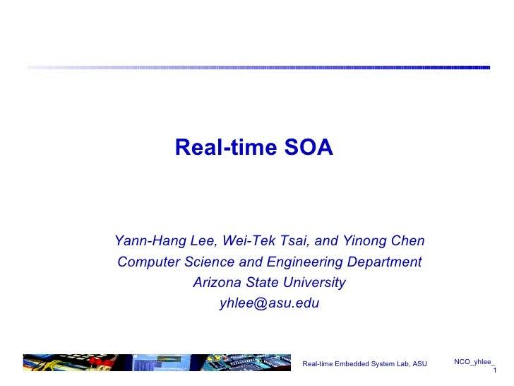 Real-time SOA <ul><ul><li>Yann-Hang Lee, Wei-Tek Tsai, and Yinong Chen </li></ul></ul><ul><ul><li>Computer Science and Eng...