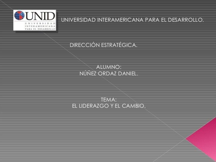 UNIVERSIDAD INTERAMERICANA PARA EL DESARROLLO. DIRECCIÓN ESTRATÉGICA. ALUMNO: NÚÑEZ ORDAZ DANIEL. TEMA: EL LIDERAZGO Y EL ...