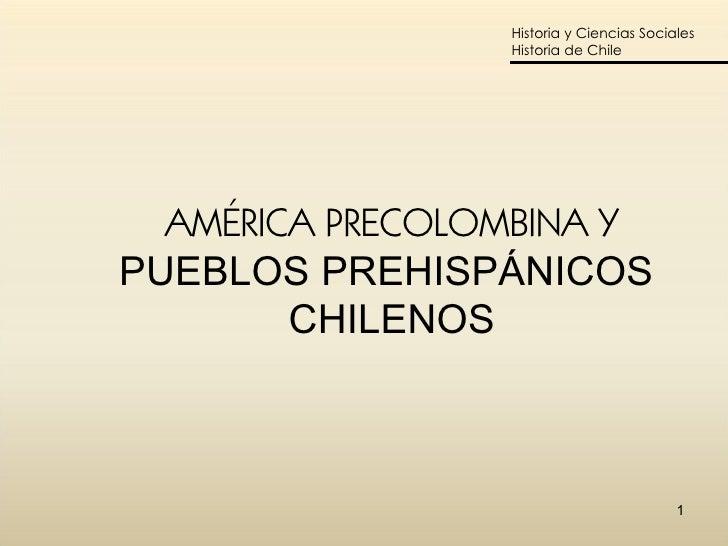 AMÉRICA PRECOLOMBINA Y PUEBLOS PREHISPÁNICOS  CHILENOS Historia y Ciencias Sociales Historia de Chile