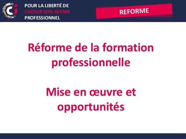 POUR LA LIBERTÉ DE CHOISIR SON AVENIR PROFESSIONNEL Réforme de la formation professionnelle Mise en œuvre et opportunités