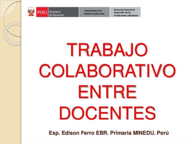 TRABAJO COLABORATIVO ENTRE DOCENTES Esp. Edison Ferro EBR. Primaria MINEDU. Perú Dirección General de Desarrollo de las In...