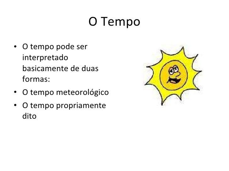 O Tempo <ul><li>O tempo pode ser interpretado basicamente de duas formas: </li></ul><ul><li>O tempo meteorológico </li></u...