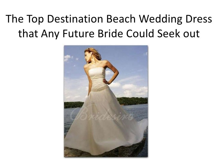 The Top Destination Beach Wedding Dress  that Any Future Bride Could Seek out