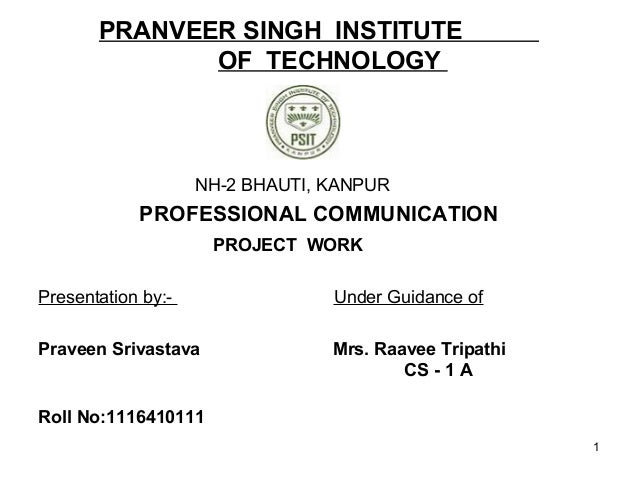 PRANVEER SINGH INSTITUTE OF TECHNOLOGY NH-2 BHAUTI, KANPUR PROFESSIONAL COMMUNICATION PROJECT WORK Presentation by:- Under...