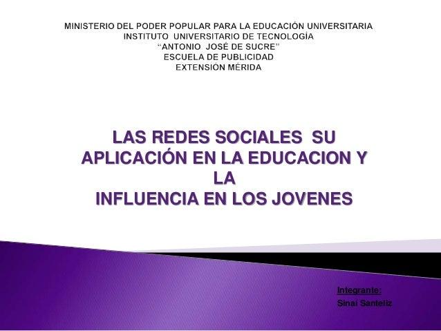 Integrante: Sinaí Santeliz LAS REDES SOCIALES SU APLICACIÓN EN LA EDUCACION Y LA INFLUENCIA EN LOS JOVENES