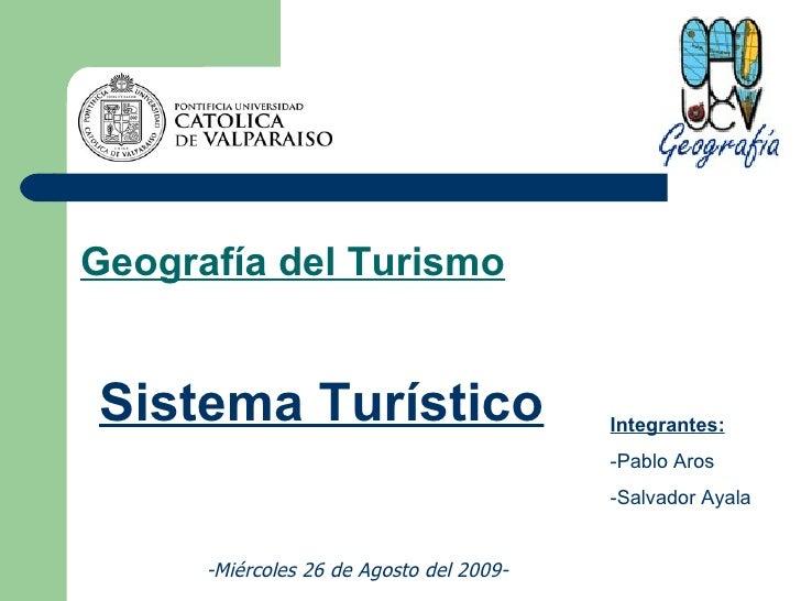 Geografía del Turismo Sistema Turístico Integrantes: -Pablo Aros -Salvador Ayala -Miércoles 26 de Agosto del 2009-