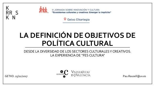 LA DEFINICIÓN DE OBJETIVOS DE POLÍTICA CULTURAL DESDE LA DIVERSIDAD DE LOS SECTORES CULTURALESY CREATIVOS. LA EXPERIENCIA ...