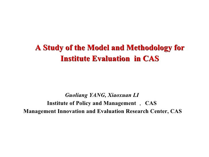A Study of the Model and Methodology for Institute Evaluation  in CAS Guoliang YANG, Xiaoxuan LI Institute of Policy and M...