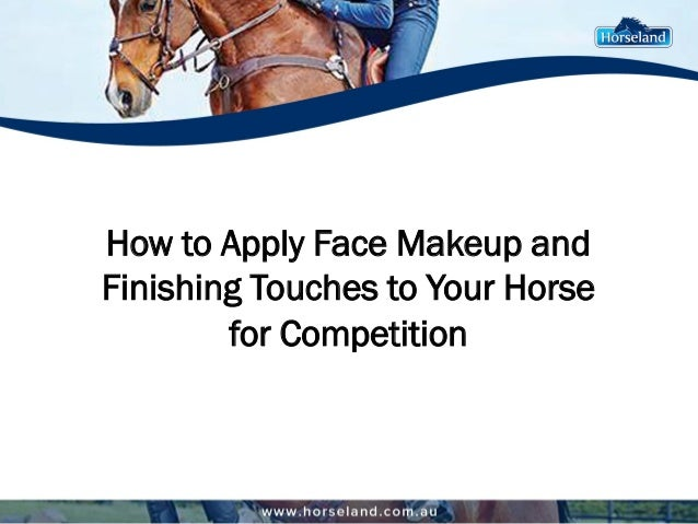 How to Apply Face Makeup and Finishing Touches to Your Horse for Competition