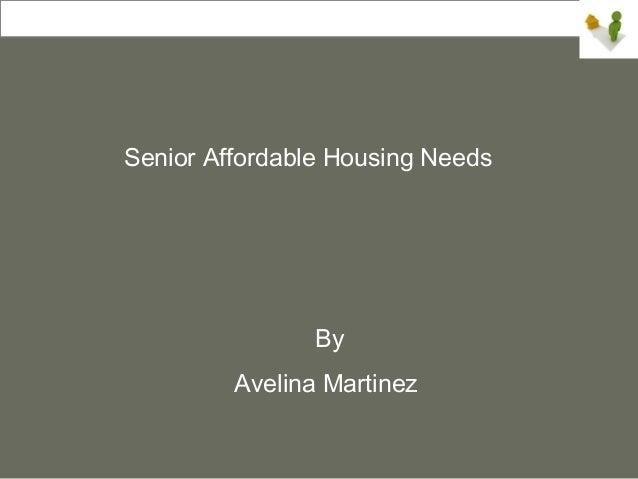 Senior Affordable Housing Needs                By         Avelina Martinez