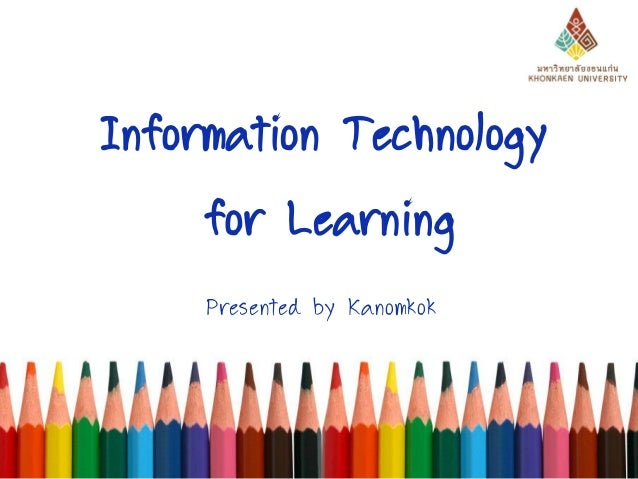 Information Technology for Learning Presented by Kanomkok