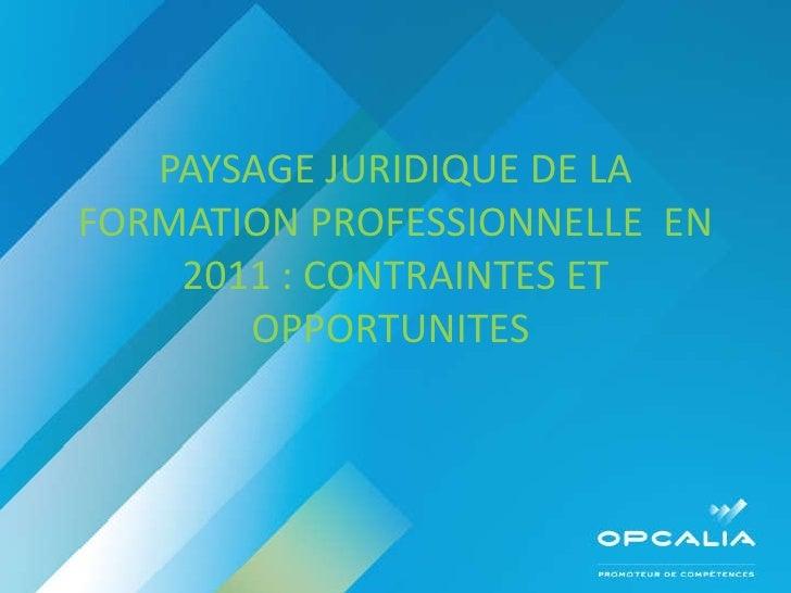PAYSAGE JURIDIQUE DE LA FORMATION PROFESSIONNELLE  EN 2011 : CONTRAINTES ET OPPORTUNITES