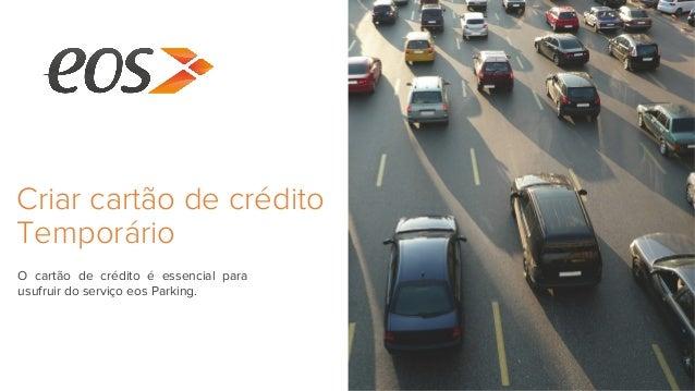 Criar cartão de crédito Temporário O cartão de crédito é essencial para usufruir do serviço eos Parking.