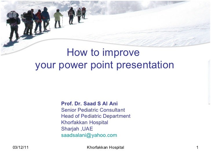 How to improve  your power point presentation Prof. Dr. Saad S Al Ani Senior Pediatric Consultant Head of Pediatric Depart...