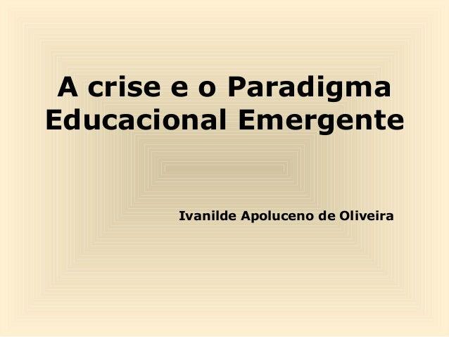 A crise e o Paradigma Educacional Emergente  Ivanilde Apoluceno de Oliveira