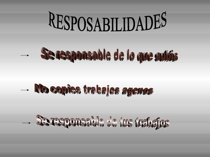 RESPOSABILIDADES No copies trabajos agenos Se responsable de tus trabajos Se responsable de lo que subis
