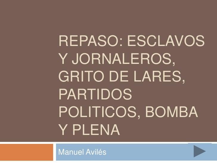 REPASO: ESCLAVOS Y JORNALEROS, GRITO DE LARES, PARTIDOS POLITICOS, BOMBA Y PLENA Manuel Avilés