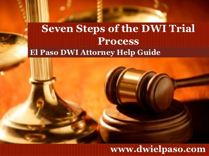 El Paso DWI Attorney Help Guide Seven Steps of the DWI Trial Process
