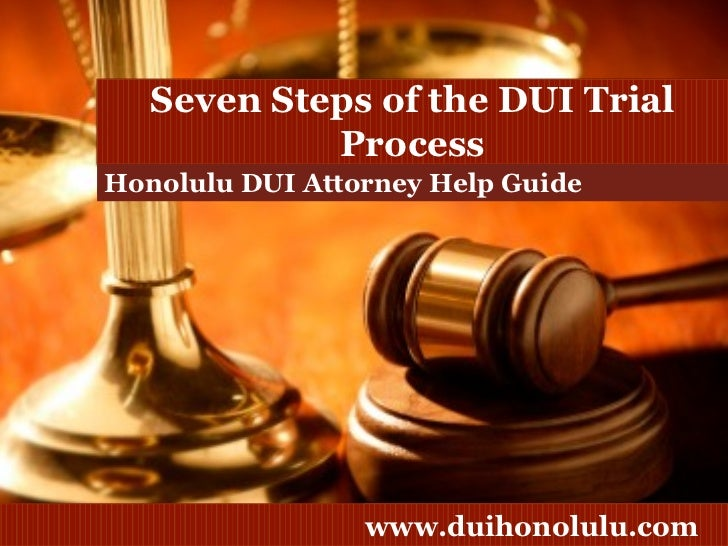 Honolulu DUI Attorney Help Guide Seven Steps of the DUI Trial Process