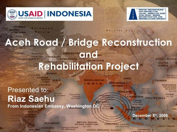 Presented to: Riaz Saehu From Indonesian Embassy, Washington DC  December 8 th , 2006 USAID LOGO HERE! Aceh Road / Bridge ...