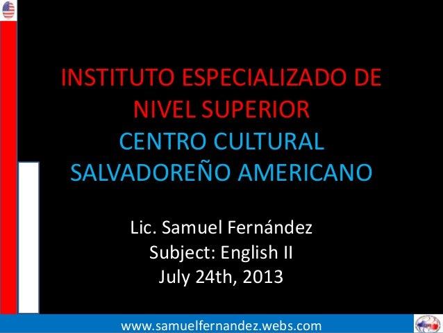 INSTITUTO ESPECIALIZADO DE NIVEL SUPERIOR CENTRO CULTURAL SALVADOREÑO AMERICANO Lic. Samuel Fernández Subject: English II ...