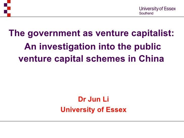 The government as venture capitalist:  An investigation into the public venture capital schemes in China   Dr Jun Li Unive...