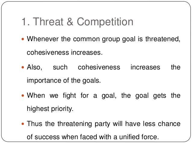 1. Threat & Competition  Whenever the common group goal is threatened, cohesiveness increases.  Also, such cohesiveness ...