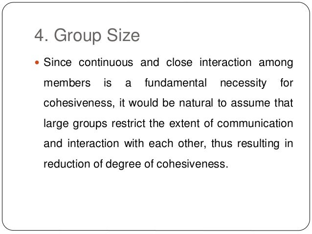 4. Group Size  Since continuous and close interaction among members is a fundamental necessity for cohesiveness, it would...
