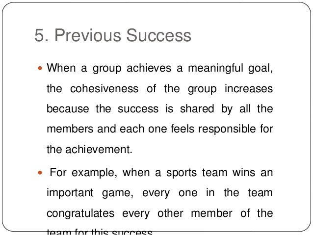 5. Previous Success  When a group achieves a meaningful goal, the cohesiveness of the group increases because the success...