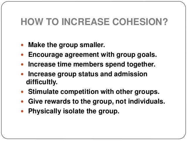 HOW TO DECREASE COHESION?  Induce disagreement in group goals.  Increase membership heterogeneity.  Restrict interactio...