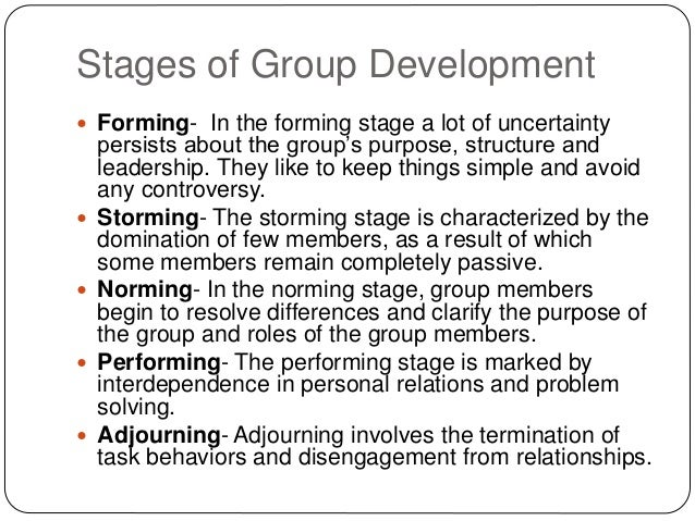 Stages of Group Development  Forming- In the forming stage a lot of uncertainty persists about the group's purpose, struc...