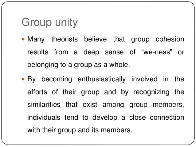 """Group unity  Many theorists believe that group cohesion results from a deep sense of """"we-ness"""" or belonging to a group as..."""