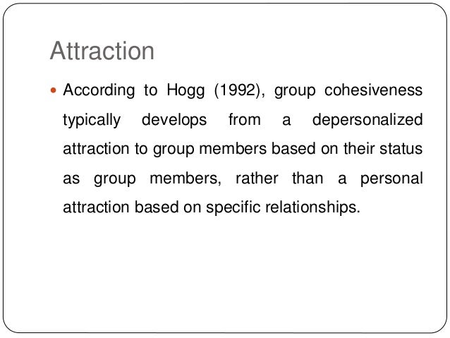 Attraction  According to Hogg (1992), group cohesiveness typically develops from a depersonalized attraction to group mem...
