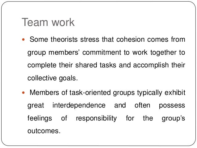 Team work  Some theorists stress that cohesion comes from group members' commitment to work together to complete their sh...
