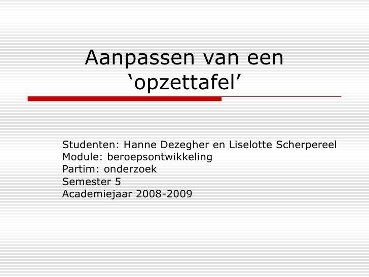 Aanpassen van een 'opzettafel' Studenten: Hanne Dezegher en Liselotte Scherpereel Module: beroepsontwikkeling Partim: onde...
