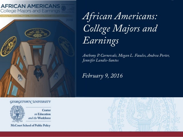 African Americans: College Majors and Earnings Anthony P. Carnevale, Megan L. Fasules, Andrea Porter, Jennifer Landis-Sant...