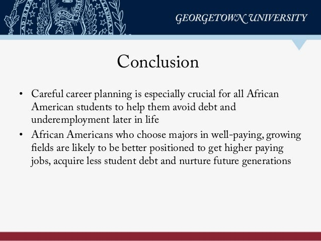 Conclusion • Careful career planning is especially crucial for all African American students to help them avoid debt and ...