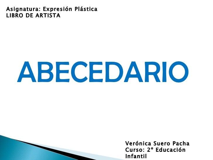 ABECEDARIO Verónica Suero Pacha Curso: 2º Educación Infantil Asignatura: Expresión Plástica LIBRO DE ARTISTA