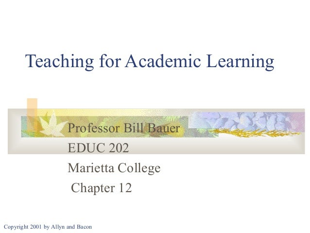 Teaching for Academic Learning  Professor Bill Bauer EDUC 202 Marietta College Chapter 12 Copyright 2001 by Allyn and Baco...