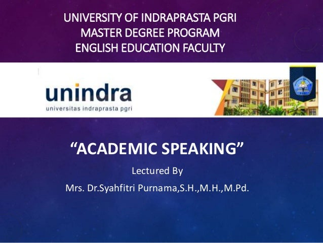 """UNIVERSITY OF INDRAPRASTA PGRI MASTER DEGREE PROGRAM ENGLISH EDUCATION FACULTY """"ACADEMIC SPEAKING"""" Lectured By Mrs. Dr.Sya..."""