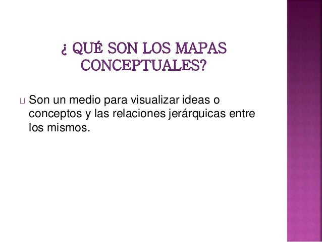 Son un medio para visualizar ideas o conceptos y las relaciones jerárquicas entre los mismos.