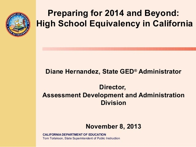 Preparing for 2014 and Beyond: High School Equivalency in California  Diane Hernandez, State GED® Administrator Director, ...