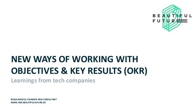 NEW WAYS OF WORKING WITH OBJECTIVES & KEY RESULTS (OKR) Learnings from tech companies SONJA MEWES, FOUNDER AND CONSULTANT ...