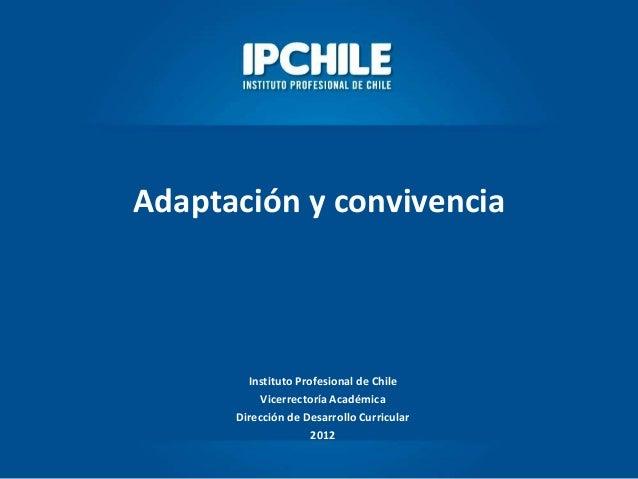 Adaptación y convivenciaInstituto Profesional de ChileVicerrectoría AcadémicaDirección de Desarrollo Curricular2012