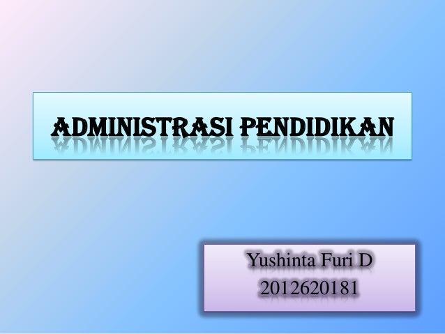 ADMINISTRASI PENDIDIKAN Yushinta Furi D 2012620181