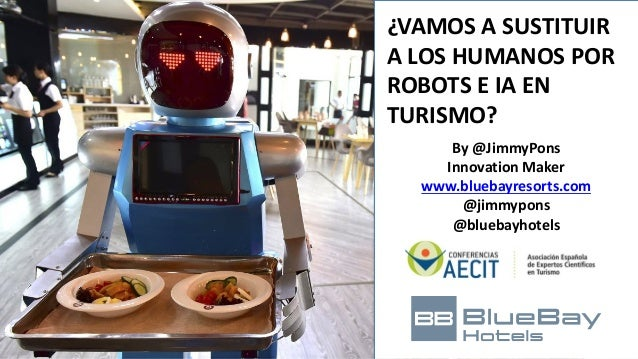 By	@JimmyPons Innovation	Maker www.bluebayresorts.com @jimmypons @bluebayhotels ¿VAMOS	A	SUSTITUIR	 A	LOS	HUMANOS	POR	 ROB...