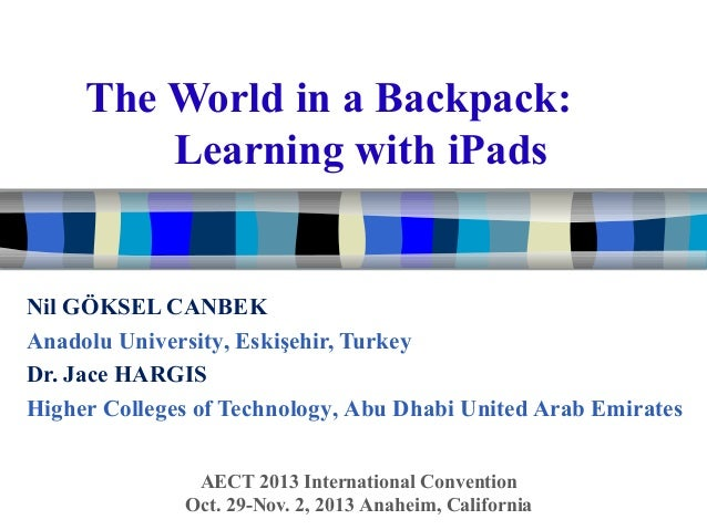 The World in a Backpack: Learning with iPads  Nil GÖKSEL CANBEK Anadolu University, Eskişehir, Turkey Dr. Jace HARGIS High...