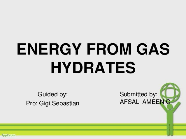 ENERGY FROM GASHYDRATESGuided by:Pro: Gigi SebastianSubmitted by:AFSAL AMEEN C
