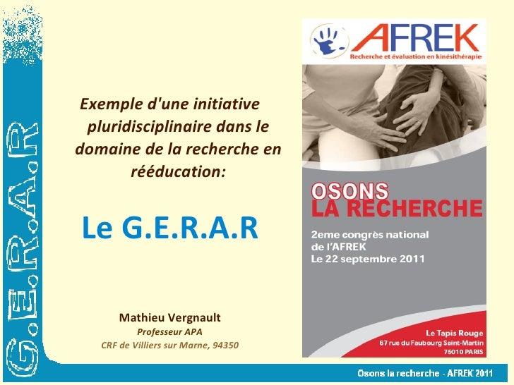 Exemple d'une initiative pluridisciplinaire dans le domaine de la recherche en rééducation: Le G.E.R.A.R Mathieu Vergnault...